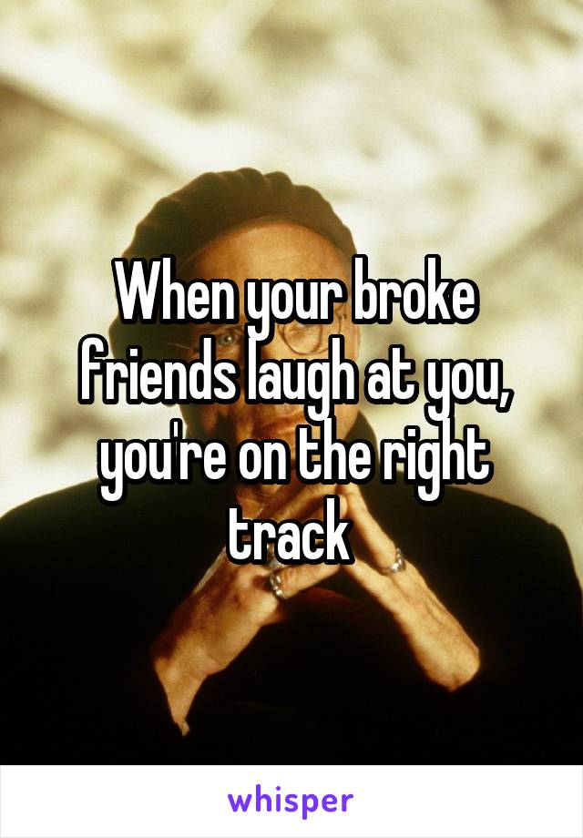 When your broke friends laugh at you, you're on the right track