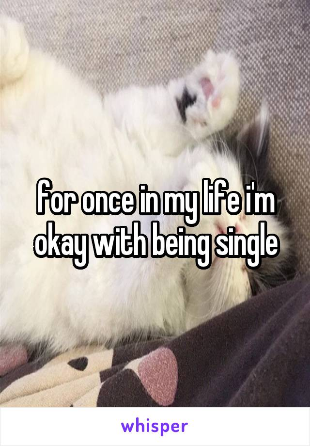 for once in my life i'm okay with being single