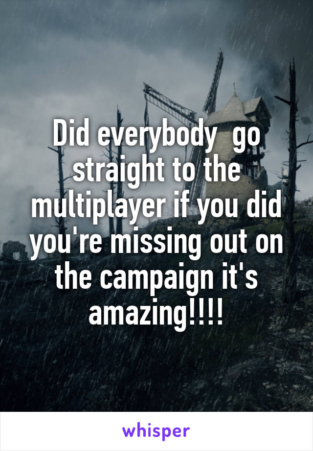Did everybody  go straight to the multiplayer if you did you're missing out on the campaign it's amazing!!!!