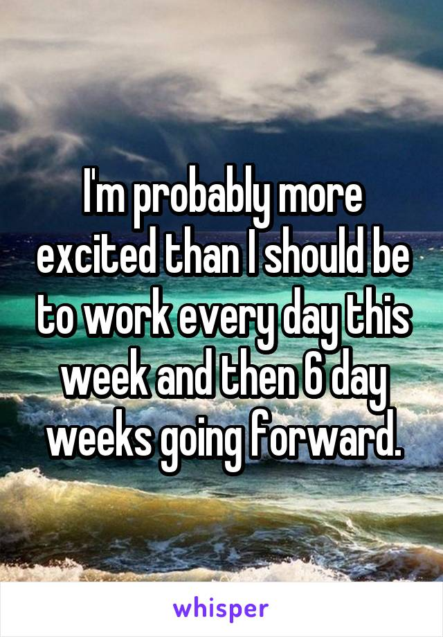 I'm probably more excited than I should be to work every day this week and then 6 day weeks going forward.