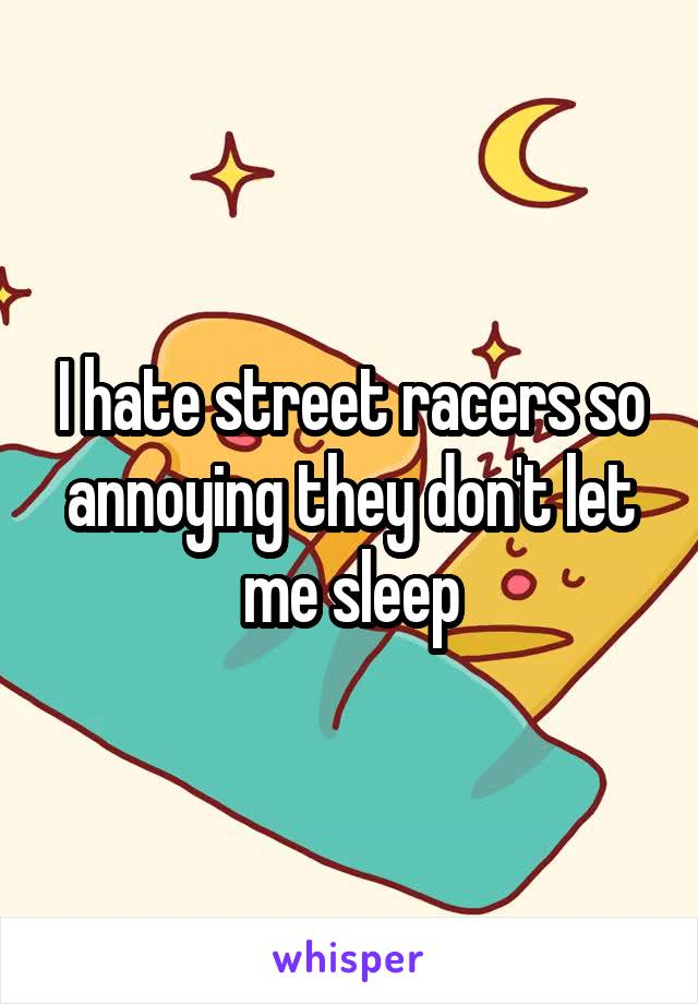 I hate street racers so annoying they don't let me sleep