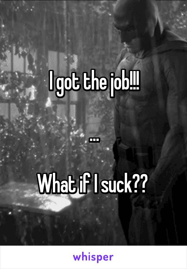 I got the job!!!  ...  What if I suck??