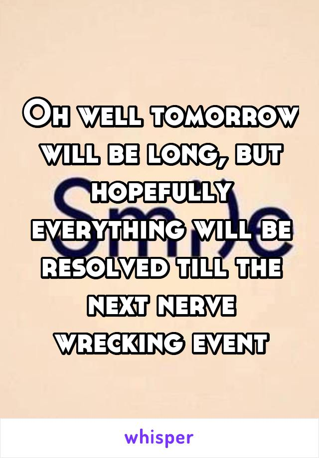 Oh well tomorrow will be long, but hopefully everything will be resolved till the next nerve wrecking event