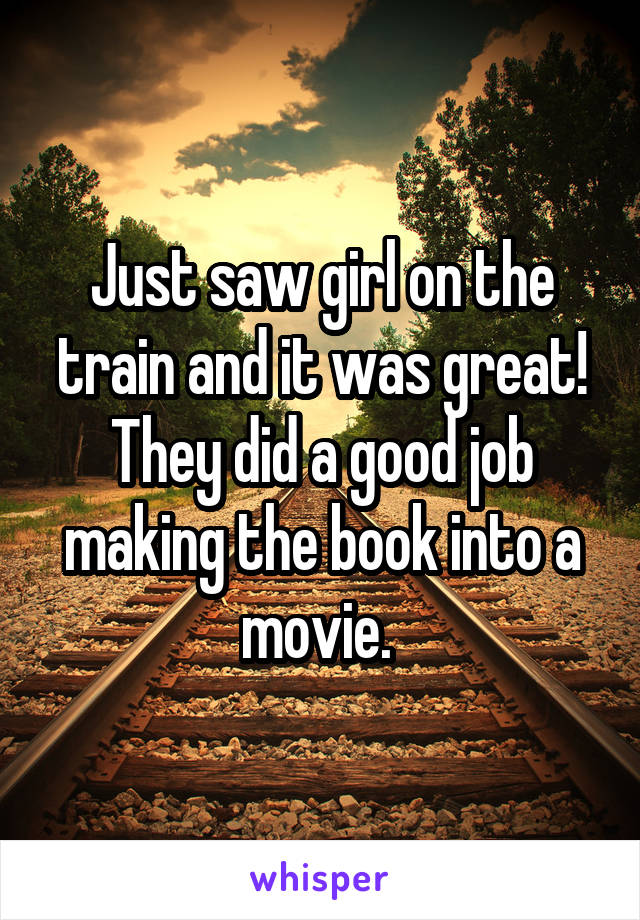 Just saw girl on the train and it was great! They did a good job making the book into a movie.