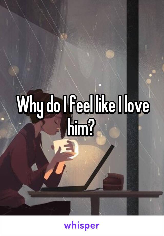 Why do I feel like I love him?