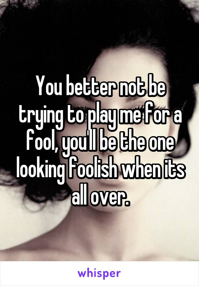 You better not be trying to play me for a fool, you'll be the one looking foolish when its all over.