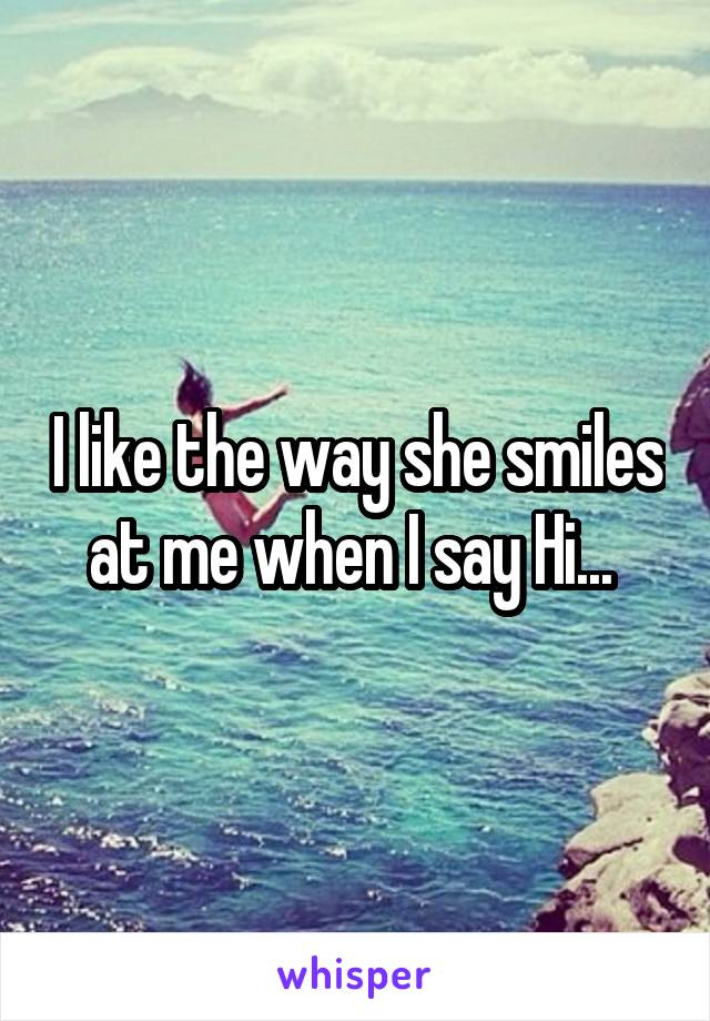 I like the way she smiles at me when I say Hi...