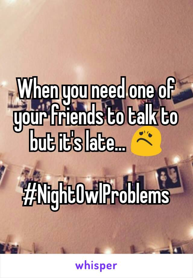 When you need one of your friends to talk to but it's late... 😟  #NightOwlProblems
