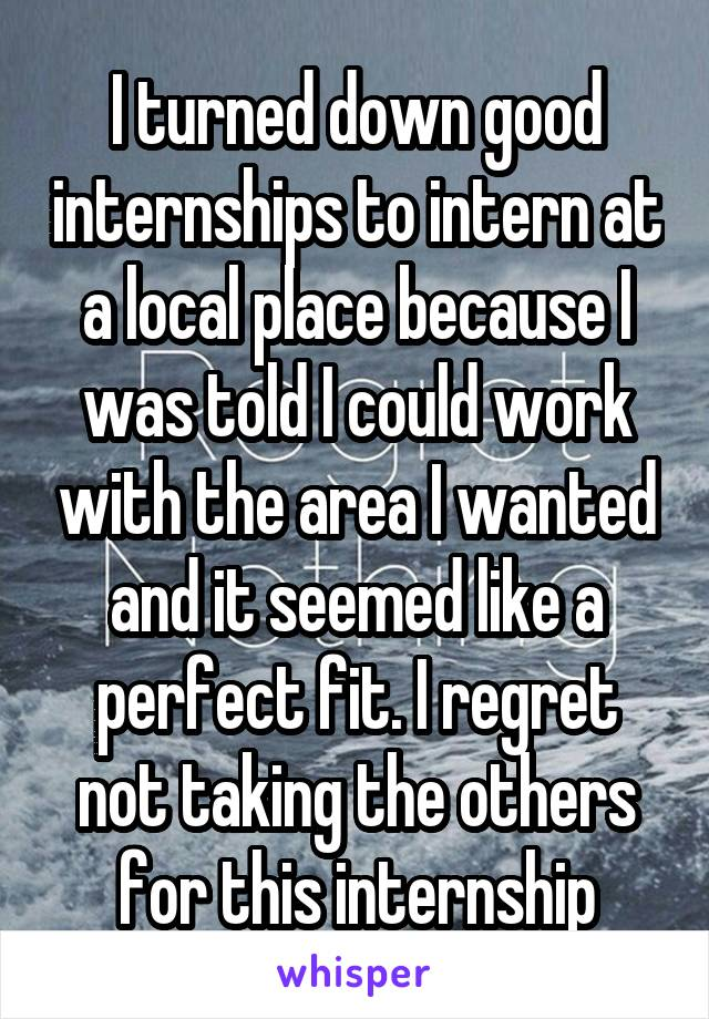 I turned down good internships to intern at a local place because I was told I could work with the area I wanted and it seemed like a perfect fit. I regret not taking the others for this internship