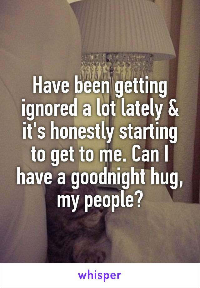 Have been getting ignored a lot lately & it's honestly starting to get to me. Can I have a goodnight hug, my people?