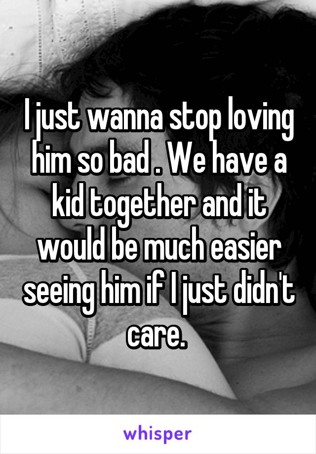I just wanna stop loving him so bad . We have a kid together and it would be much easier seeing him if I just didn't care.