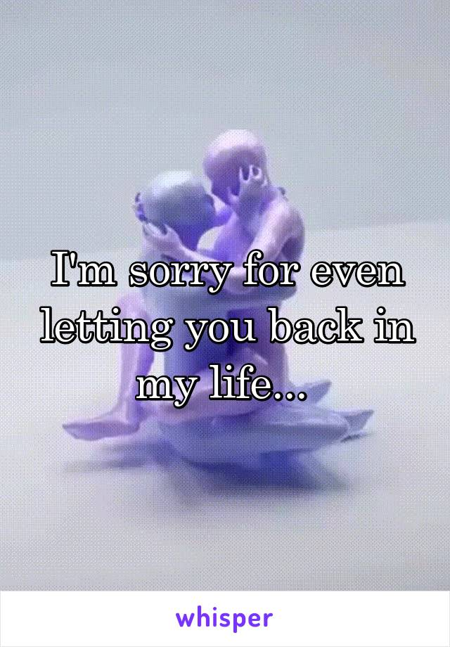 I'm sorry for even letting you back in my life...
