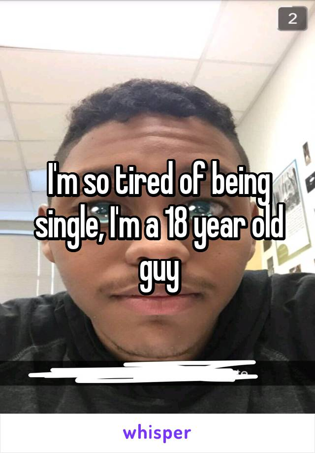 I'm so tired of being single, I'm a 18 year old guy