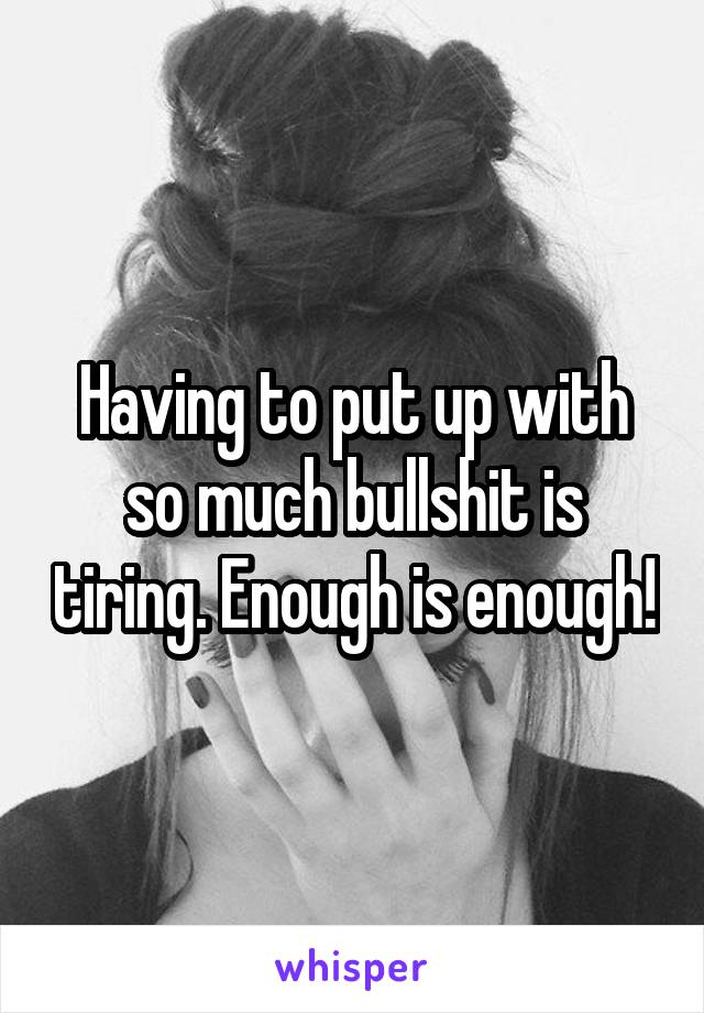 Having to put up with so much bullshit is tiring. Enough is enough!