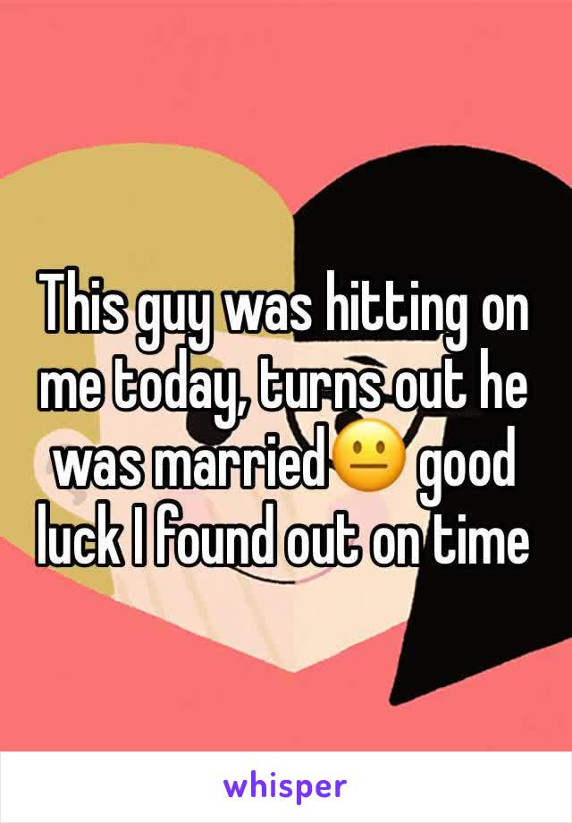 This guy was hitting on me today, turns out he was married😐 good luck I found out on time