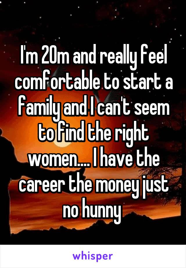 I'm 20m and really feel comfortable to start a family and I can't seem to find the right women.... I have the career the money just no hunny