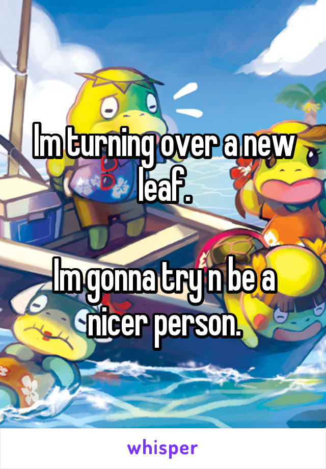 Im turning over a new leaf.  Im gonna try n be a nicer person.