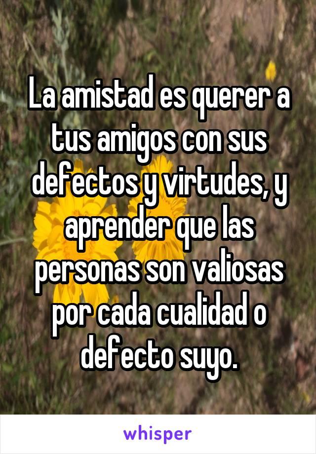 La amistad es querer a tus amigos con sus defectos y virtudes, y aprender que las personas son valiosas por cada cualidad o defecto suyo.