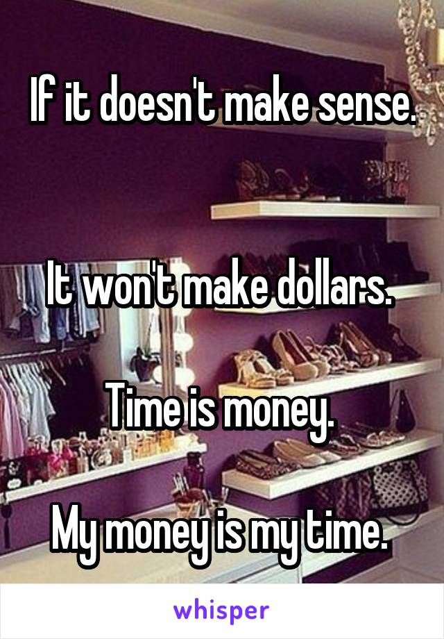 If it doesn't make sense.   It won't make dollars.   Time is money.   My money is my time.