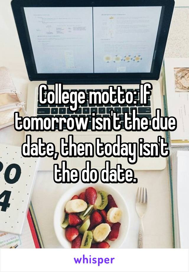 College motto: If tomorrow isn't the due date, then today isn't the do date.