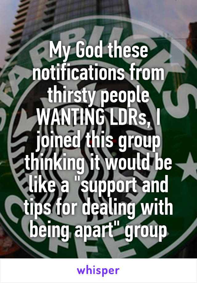 "My God these notifications from thirsty people WANTING LDRs, I joined this group thinking it would be like a ""support and tips for dealing with being apart"" group"