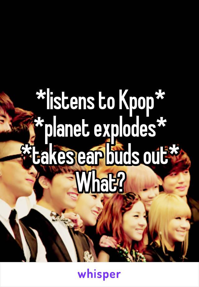 *listens to Kpop* *planet explodes* *takes ear buds out* What?