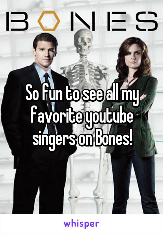 So fun to see all my favorite youtube singers on Bones!