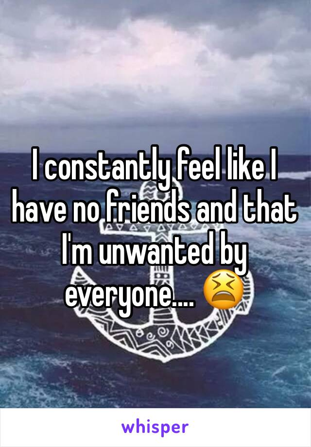 I constantly feel like I have no friends and that I'm unwanted by everyone.... 😫