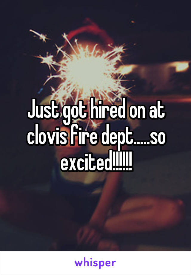 Just got hired on at clovis fire dept.....so excited!!!!!!