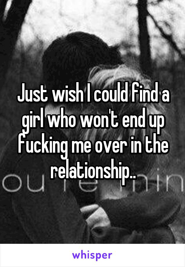 Just wish I could find a girl who won't end up fucking me over in the relationship..