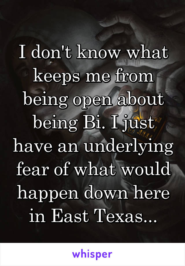 I don't know what keeps me from being open about being Bi. I just have an underlying fear of what would happen down here in East Texas...