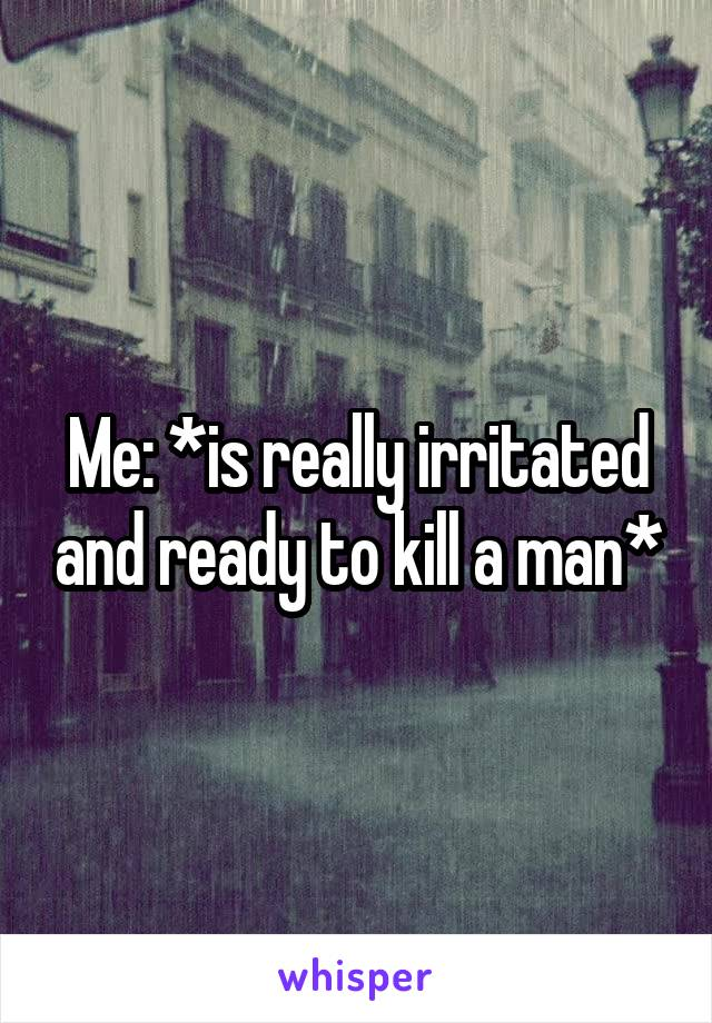 Me: *is really irritated and ready to kill a man*