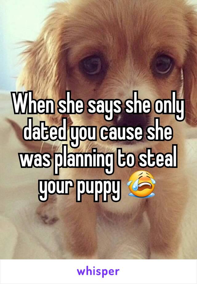 When she says she only dated you cause she was planning to steal your puppy 😭