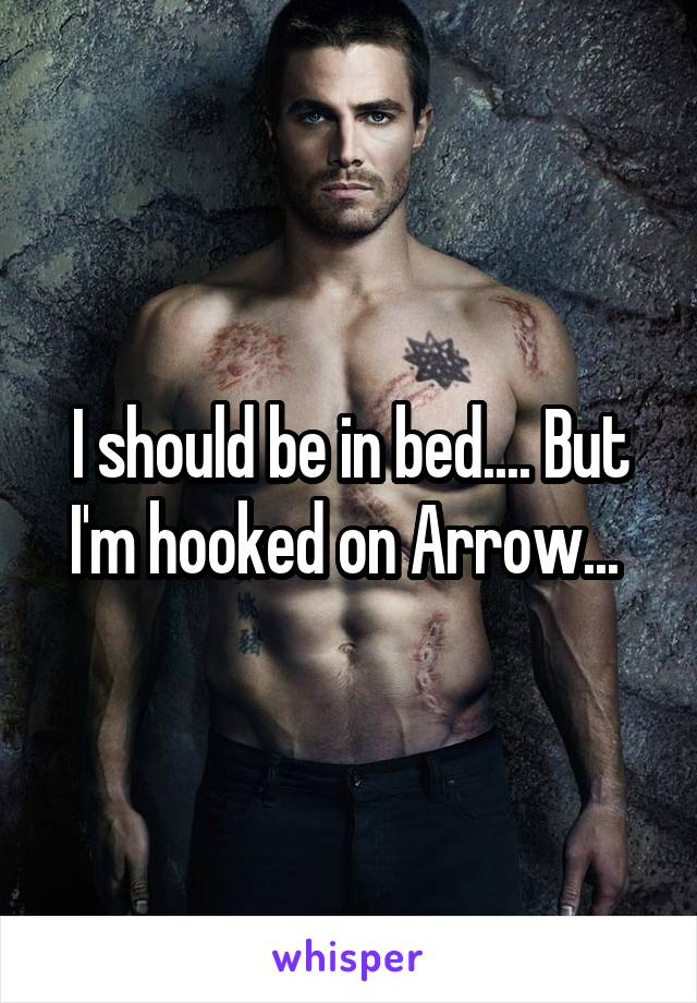 I should be in bed.... But I'm hooked on Arrow...