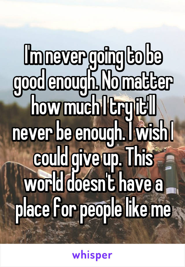 I'm never going to be good enough. No matter how much I try it'll never be enough. I wish I could give up. This world doesn't have a place for people like me