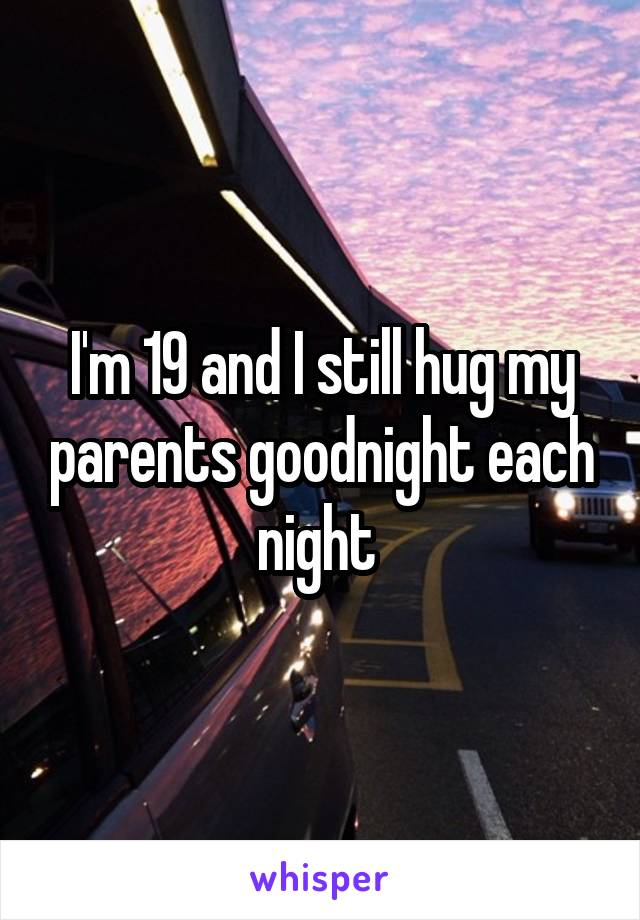 I'm 19 and I still hug my parents goodnight each night