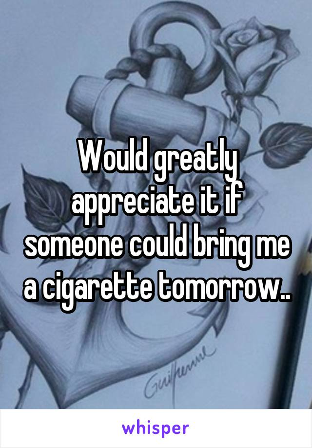 Would greatly appreciate it if someone could bring me a cigarette tomorrow..