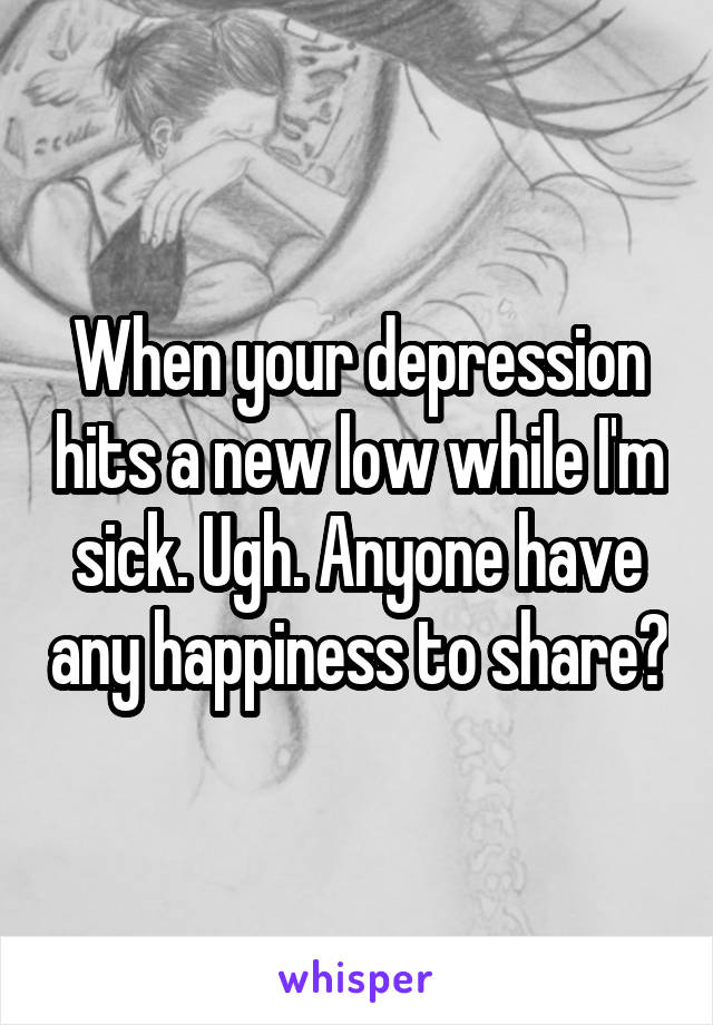 When your depression hits a new low while I'm sick. Ugh. Anyone have any happiness to share?
