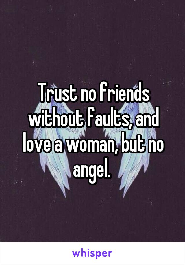 Trust no friends without faults, and love a woman, but no angel.