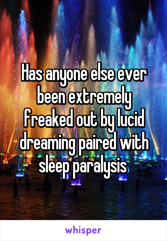 Has anyone else ever been extremely freaked out by lucid dreaming paired with sleep paralysis