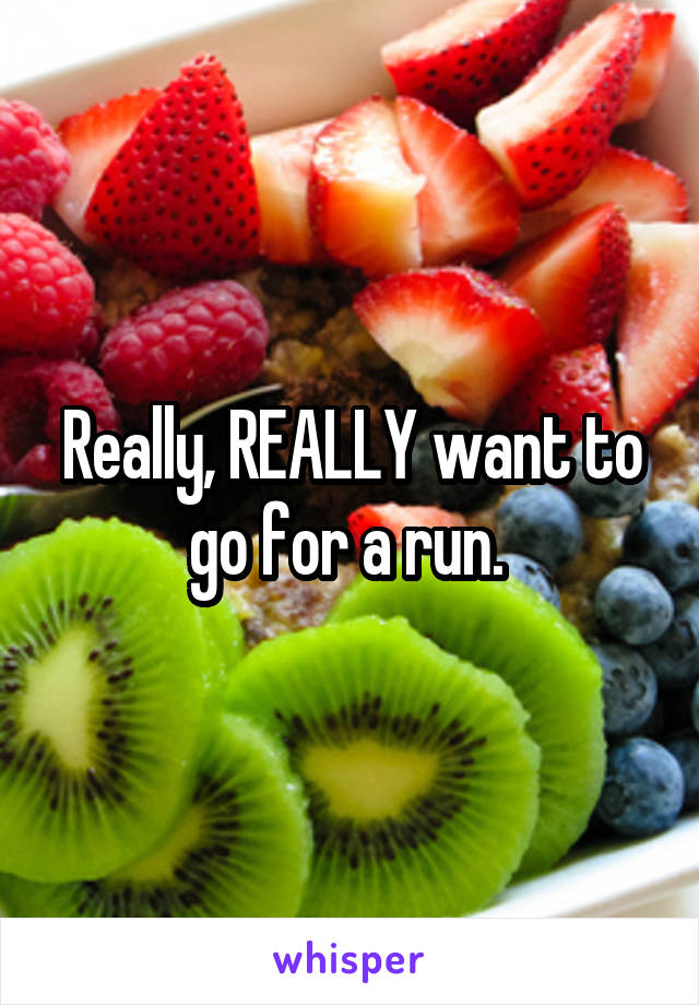 Really, REALLY want to go for a run.
