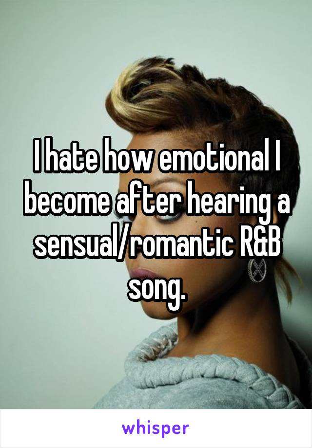I hate how emotional I become after hearing a sensual/romantic R&B song.