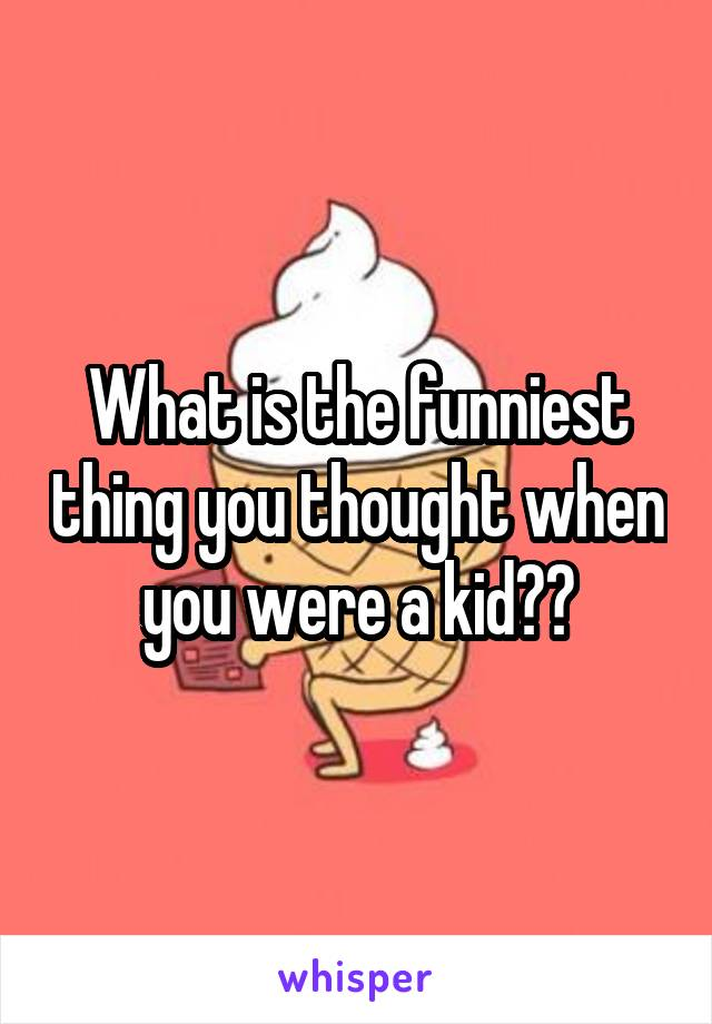 What is the funniest thing you thought when you were a kid??