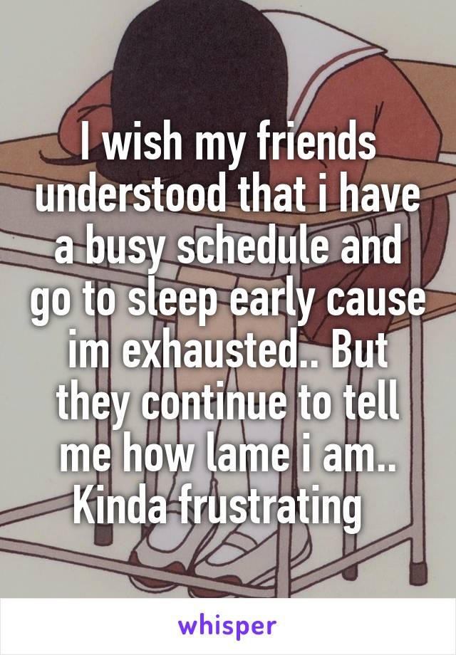 I wish my friends understood that i have a busy schedule and go to sleep early cause im exhausted.. But they continue to tell me how lame i am.. Kinda frustrating