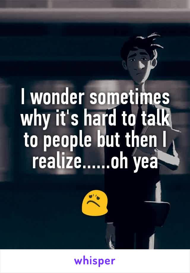 I wonder sometimes why it's hard to talk to people but then I realize......oh yea  😟
