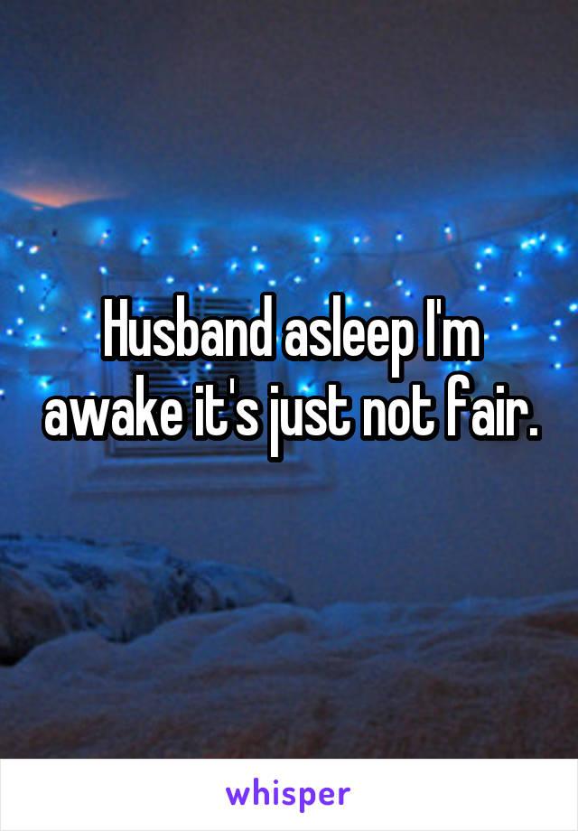 Husband asleep I'm awake it's just not fair.
