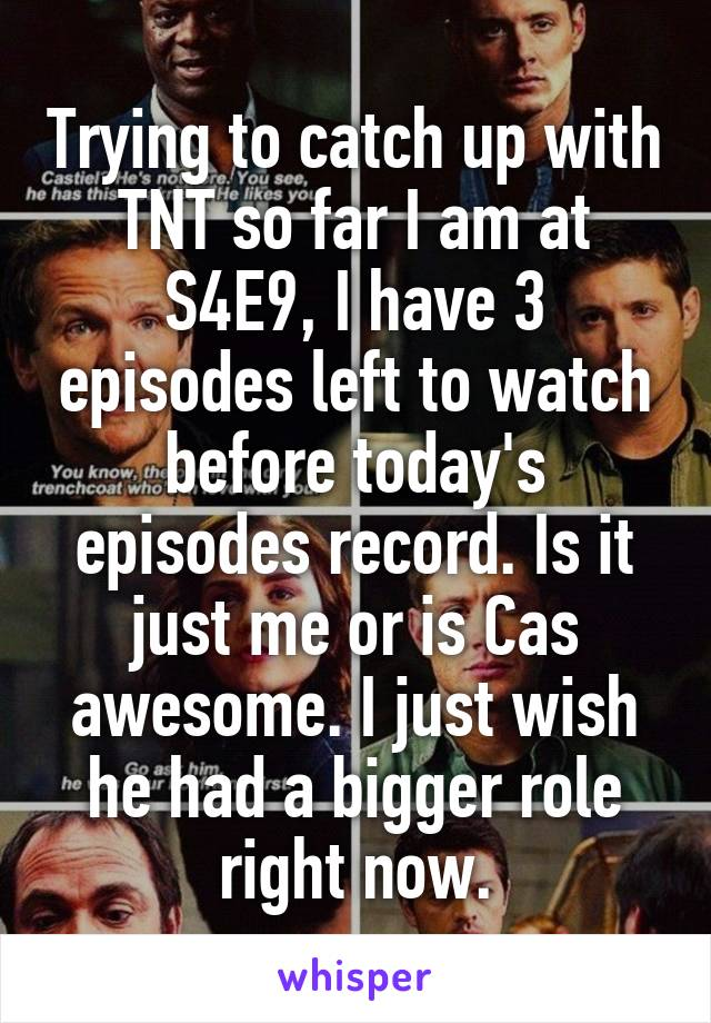 Trying to catch up with TNT so far I am at S4E9, I have 3 episodes left to watch before today's episodes record. Is it just me or is Cas awesome. I just wish he had a bigger role right now.