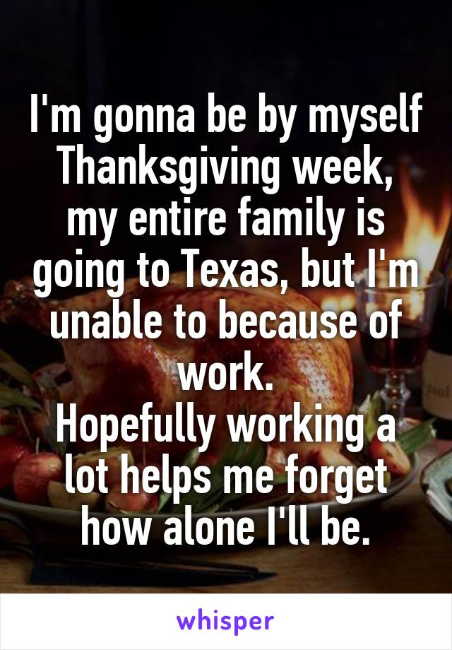 I'm gonna be by myself Thanksgiving week, my entire family is going to Texas, but I'm unable to because of work. Hopefully working a lot helps me forget how alone I'll be.