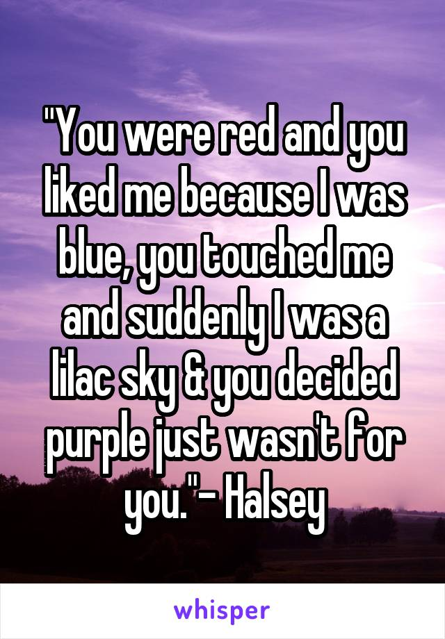 """You were red and you liked me because I was blue, you touched me and suddenly I was a lilac sky & you decided purple just wasn't for you.""- Halsey"