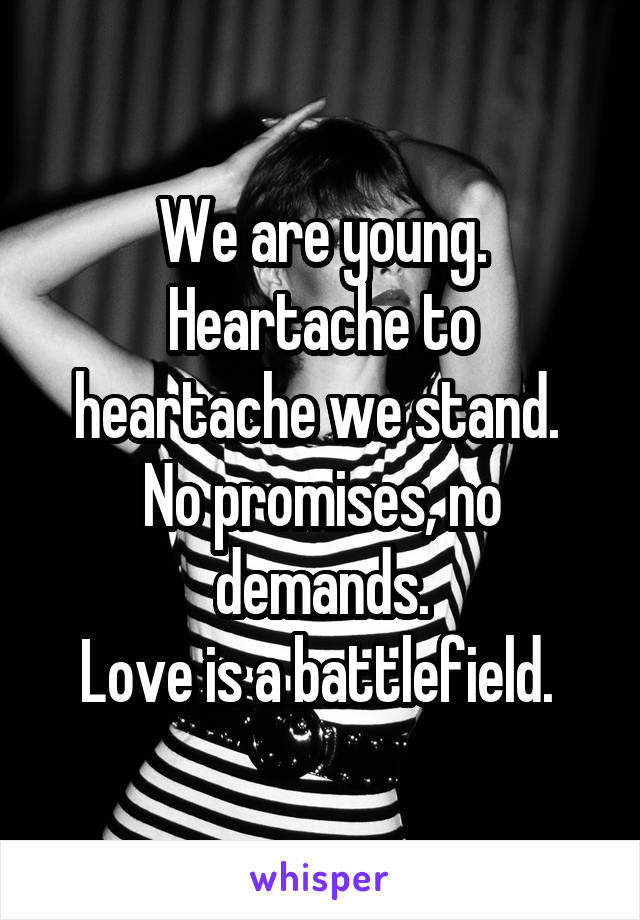 We are young. Heartache to heartache we stand.  No promises, no demands. Love is a battlefield.
